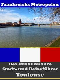 Toulouse - Der etwas andere Stadt- und Reisef?hrer - Mit Reise - W?rterbuch Deutsch-Franz?sisch【電子書籍】[ A.D. Astinus ]
