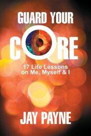 Guard Your Core17 Life Lessons on Me, Myself and I【電子書籍】[ Jay Payne ]