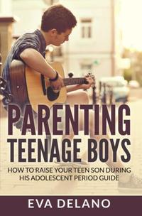 Parenting Teenage BoysHow to Raise Your Teen Son During His Adolescent Period Guide【電子書籍】[ Eva Delano ]