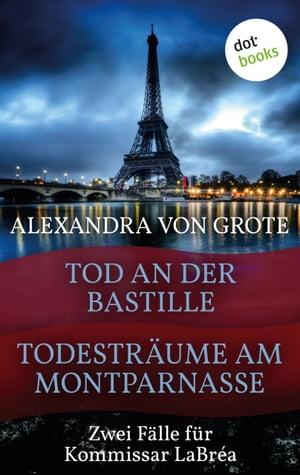 Todestr?ume am Montparnasse & Tod an der BastilleZwei F?lle f?r Kommissar LaBr?a【電子書籍】[ Alexandra von Grote ]