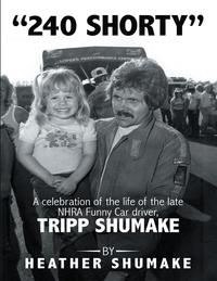 240 Shorty: A Celebration of the Life of the Late Nhra Funny Car Driver, Tripp Shumake【電子書籍】[ Heather Shumake ]
