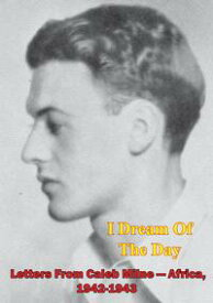I Dream Of The Day - Letters From Caleb Milne - Africa, 1942-1943 [Illustrated Edition]【電子書籍】[ Caleb Milne ]