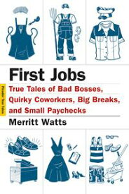 First JobsTrue Tales of Bad Bosses, Quirky Coworkers, Big Breaks, and Small Paychecks【電子書籍】[ Merritt Watts ]