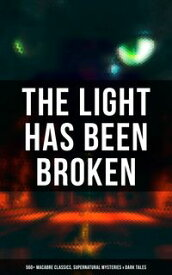 The Light Has Been Broken: 560+ Macabre Classics, Supernatural Mysteries & Dark TalesThe Mark of the Beast, Shapes in the Fire, A Ghost, The Man-Wolf, The Phantom Coach, The Vampyre, Sweeney Todd, The Sleepy Hollow, The Premature Burial,【電子書籍】