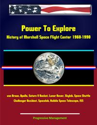 PowerToExplore:HistoryofMarshallSpaceFlightCenter1960-1990-vonBraun,Apollo,SaturnVRocket,LunarRover,Skylab,SpaceShuttle,ChallengerAccident,Spacelab,HubbleSpaceTelescope,ISS