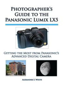 Photographer's Guide to the Panasonic Lumix LX5Getting the Most from Panasonic's Advanced Digital Camera【電子書籍】[ Alexander S. White ]