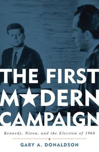 The First Modern CampaignKennedy, Nixon, and the Election of 1960【電子書籍】[ Gary A. Donaldson ]