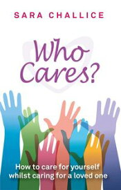 Who Cares?How to care for yourself whilst caring for a loved one【電子書籍】[ Sara Challice ]