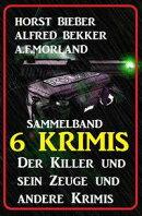 Sammelband 6 Krimis: Der Killer und sein Zeuge und andere Krimis