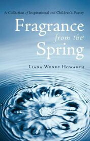 Fragrance from the SpringA Collection of Inspirational and Children's Poetry【電子書籍】[ Liana Wendy Howarth ]