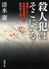 殺人犯はそこにいるー隠蔽された北関東連続幼女誘拐殺人事件ー(新潮文庫)【電子書籍】[ 清水潔 ]