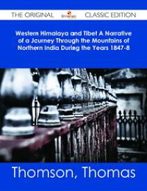 Western Himalaya and Tibet A Narrative of a Journey Through the Mountains of Northern India During the Years 1847-8 - The Original Classic Edition【電子書籍】[ Thomas Thomson ]
