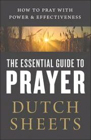 The Essential Guide to PrayerHow to Pray with Power and Effectiveness【電子書籍】[ Dutch Sheets ]