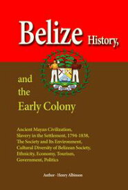 Belize History, and the Early Colony【電子書籍】[ Henry Albinson ]