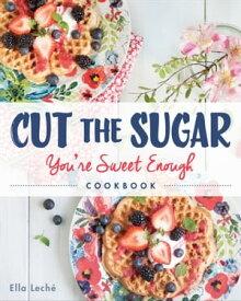 Cut the Sugar, You're Sweet Enough Cookbook【電子書籍】[ Ella Leche ]