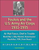 Foulois and the U.S. Army Air Corps 1931-1935: Air Mail Fiasco, Chief in Trouble, World War I, Billy Mitchel…