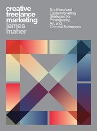 Creative Freelance MarketingTraditional and Digital Marketing Strategies for Photography, Art, and Creative Businesses【電子書籍】[ James Maher ]