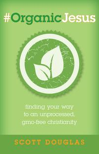 #OrganicJesusFinding Your Way to an Unprocessed, GMO-free Christianity【電子書籍】[ Scott Douglas ]