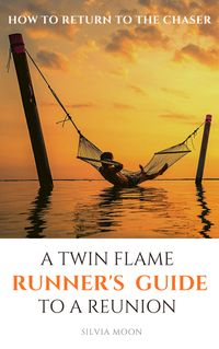 A Twin Flame Runner's Guide to a Reunion: Carefully Guided Steps on How to Return to the Chaser