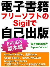 電子書籍・フリーソフトのSigilで自己出版(EPUB3 製本編)楽天Kobo (KWL), Amazon Kindle (KDP), Apple iBooks, Google Play Booksで出版できるファイルを作成する方法【電子書籍】[ 佐竹 浩 ]