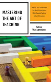 Mastering the Art of Teaching Meeting the Challenges of the Multi-Dimensional, Multi-Faceted Tasks of Today's Classrooms【電子書籍】[ Selma Wassermann ]