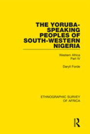 The Yoruba-Speaking Peoples of South-Western NigeriaWestern Africa Part IV【電子書籍】[ Daryll Forde ]