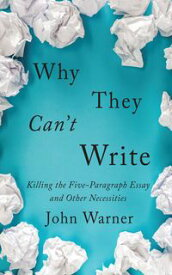 Why They Can't WriteKilling the Five-Paragraph Essay and Other Necessities【電子書籍】[ John Warner ]