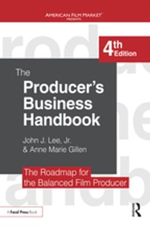 The Producer's Business HandbookThe Roadmap for the Balanced Film Producer【電子書籍】[ John J. Lee, Jr. ]