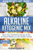 Alkaline Ketogenic Mix Quick, Easy and Delicious Recipes & Tips for Natural Weight Loss and a Healthy Lifest…