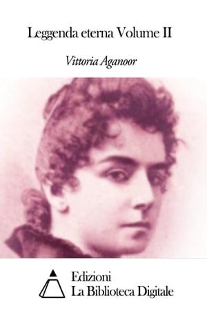 Leggenda eterna Volume II【電子書籍】[ Vittoria Aganoor ]