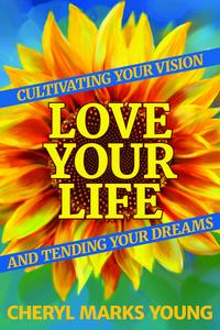 LoveYourLife:CultivatingYourVisionandTendingYourDreams