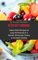Detox Diet Cookbook: Detox Diet Recipes to Lose 25 Pounds In a Month, Eliminate Toxins & Increase Vitality
