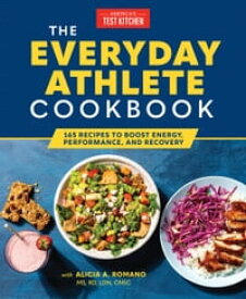 The Everyday Athlete Cookbook 130 Recipes to Boost Energy, Performance, and Recovery【電子書籍】[ America's Test Kitchen ]