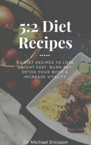 5:2 Diet Recipes: 5:2 Diet Recipes to Lose Weight Fast, Burn Fat, Detox Your Body & Increase Vitality