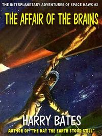 THE AFFAIR OF THE BRAINSTHE INTERPLANETARY ADVENTURES OF SPACE HAWK #2【電子書籍】[ Harry Bates ]