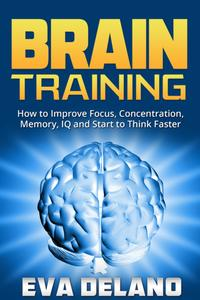 Brain TrainingHow to Improve Focus, Concentration, Memory, IQ and Start to Think Faster【電子書籍】[ Eva Delano ]