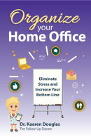 Organize Your Home Office: Eliminate Stress and Increase Your Bottom Line.(The Follow Up Doctor's Prescription for Business Success Book 2)