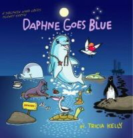 Daphne Goes BlueA DOLPHIN who Loves Planet Earth【電子書籍】[ Tricia Kelly ]