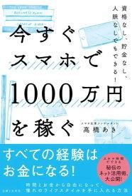 今すぐスマホで1000万円を稼ぐ【電子書籍】[ 高橋あき ]