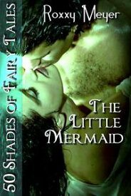 The Little Mermaid: 50 Shades of Fairy Tales【電子書籍】[ Roxxy Meyer ]