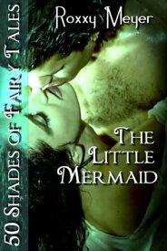 The Little Mermaid: 50 Shades of Fairy Tales【電子書籍】[ Roxxy Meyer ]