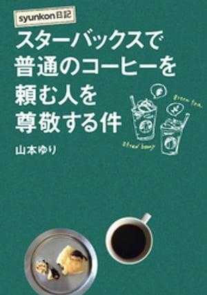 syunkon日記 スターバックスで普通のコーヒーを頼む人を尊敬する件【電子書籍】[ 山本ゆり ]