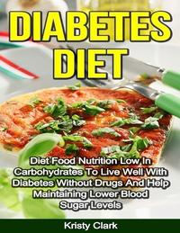 Diabetes Diet - Diet Food Nutrition Low In Carbohydrates to Live Well With Diabetes Without Drugs and Help Maintaining Lower Blood Sugar Levels.【電子書籍】[ Kristy Clark ]