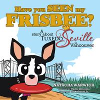 Have you SEEN my FRISBEE?A story about TUXEDO Seville, in Vancouver【電子書籍】[ NATACHA WARWICK ]