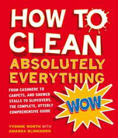 How to Clean Absolutely Everything: From cashmere to carpets, and shower stalls to slipcovers, the complete, utterly comprehensive guide【電子書籍】[ Yvonne Worth ]