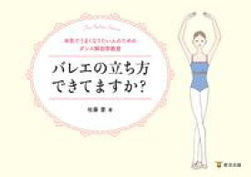 バレエの立ち方できてますか?本気でうまくなりたい人のためのダンス解剖学教室【電子書籍】[ 佐藤愛 ]