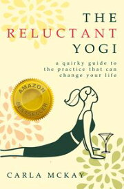 The Reluctant YogiA Quirky Guide to the Practice That Can Change Your Life【電子書籍】[ Carla McKay ]