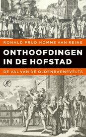 Onthoofdingen in de HofstadDe val van de Oldenbarnevelts【電子書籍】[ Ronald Prud'homme van Reine ]