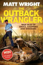 The Outback WranglerTrue Tales of Crocs, Choppers and Shockers【電子書籍】[ Matt Wright ]