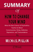 SUMMARY OF How to Change Your Mind | What the New Science of Psychedelics Teaches Us About Consciousness, Dying, Addiction, Depression, and Transcendence By Michael Pollan